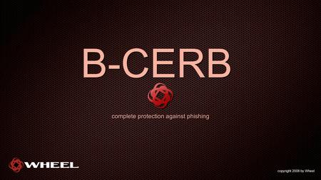 B-CERB complete protection against phishing copyright 2008 by Wheel.