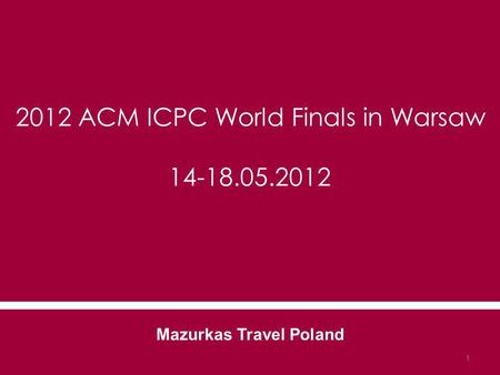 2012 ACM ICPC World Finals in Warsaw 14-18.05.2012 Mazurkas Travel Poland 1.