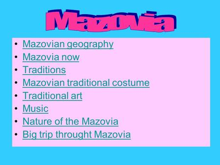 Mazovian geography Mazovia now Traditions Mazovian traditional costume Traditional art Music Nature of the Mazovia Big trip throught Mazovia.