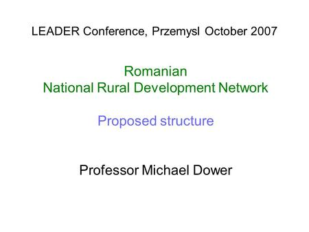 LEADER Conference, Przemysl October 2007 Romanian National Rural Development Network Proposed structure Professor Michael Dower.