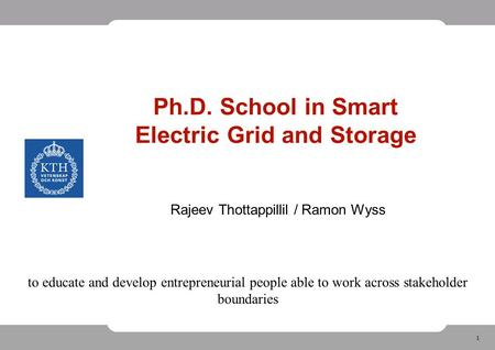 1 Ph.D. School in Smart Electric Grid and Storage Rajeev Thottappillil / Ramon Wyss to educate and develop entrepreneurial people able to work across stakeholder.