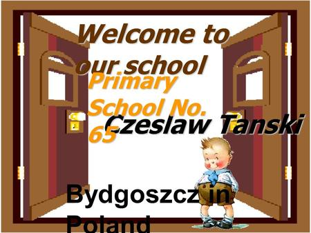 Welcome to our school Czeslaw Tanski Primary School No. 65 Bydgoszcz in Poland.