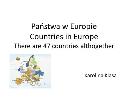 Państwa w Europie Countries in Europe There are 47 countries althogether Karolina Klasa.
