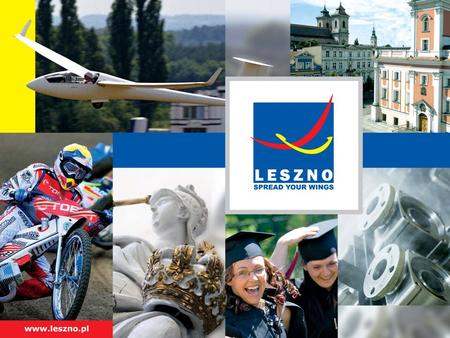 Welcome to Leszno SPREAD YOUR WINGS! 64 000 inhabitants One of major towns of Greater Poland Poznań – 80 km Wrocław – 100 km Warszawa – 350 km Berlin.