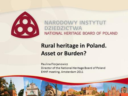 Rural heritage in Poland. Asset or Burden? Paulina Florjanowicz Director of the National Heritage Board of Poland EHHF meeting, Amsterdam 2011.