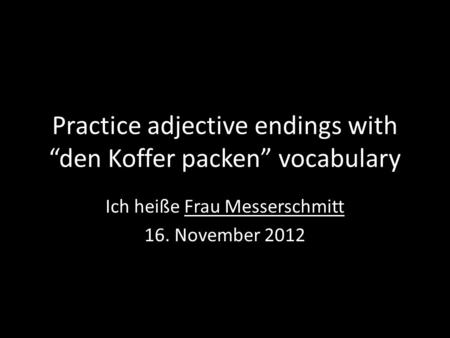 Practice adjective endings with den Koffer packen vocabulary Ich heiße Frau Messerschmitt 16. November 2012.