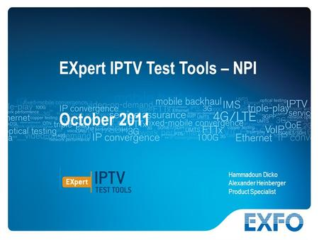 1 © 2010 EXFO Inc. All rights reserved.. EXpert IPTV Test Tools – NPI October 2011 Hammadoun Dicko Alexander Heinberger Product Specialist.