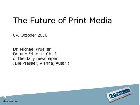 The Future of Print Media 04. October 2010 Dr. Michael Prueller Deputy Editor in Chief of the daily newspaper Die Presse, Vienna, Austria.