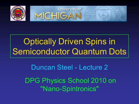 Optically Driven Spins in Semiconductor Quantum Dots DPG Physics School 2010 on Nano-Spintronics Duncan Steel - Lecture 2.