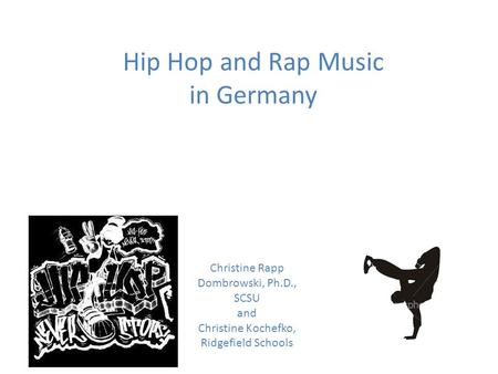 Hip Hop and Rap Music in Germany Christine Rapp Dombrowski, Ph.D., SCSU and Christine Kochefko, Ridgefield Schools.