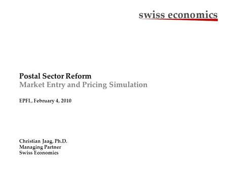 Postal Sector Reform Market Entry and Pricing Simulation EPFL, February 4, 2010 Christian Jaag, Ph.D. Managing Partner Swiss Economics.