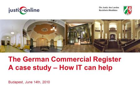 Die Justiz des Landes Nordrhein-Westfalen The German Commercial Register A case study – How IT can help Budapest, June 14th, 2010.