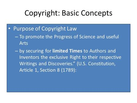 Copyright: Basic Concepts Purpose of Copyright Law – To promote the Progress of Science and useful Arts – by securing for limited Times to Authors and.
