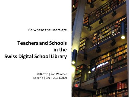 Be where the users are Teachers and Schools in the Swiss Digital School Library SFIB-CTIE | Karl Wimmer EdReNe | Linz | 20.11.2009.