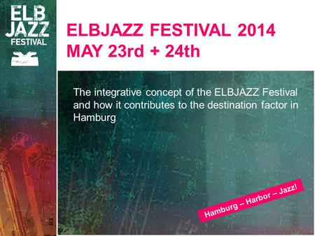 ELBJAZZ FESTIVAL 2014 MAY 23rd + 24th The integrative concept of the ELBJAZZ Festival and how it contributes to the destination factor in Hamburg Hamburg.