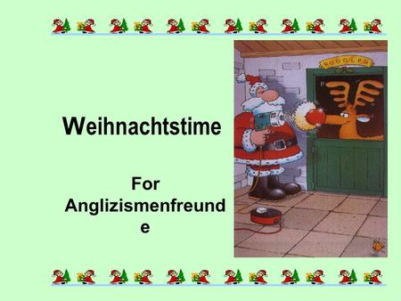 W eihnachtstime For Anglizismenfreund e When the last Kalender-sheets flattern trough the Winterstreets and Dezemberwind is blowing, then ist everybody.