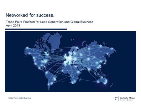 Global Fairs. Global Business. Networked for success. Trade Fairs-Platform for Lead Generation und Global Business April 2013.