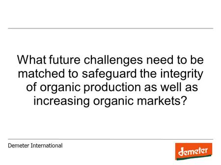 What future challenges need to be matched to safeguard the integrity of organic production as well as increasing organic markets? Demeter International.