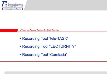 Recording Tool LECTURNITY eTeaching Service Center - Dr. Dorit Günther Recording Tool tele-TASK Recording Tool Camtasia.