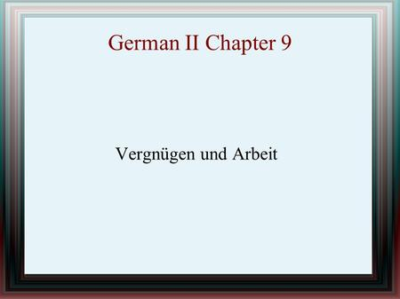 German II Chapter 9 Vergnügen und Arbeit. IN THIS CHAPTER YOU WILL LEARN HOW TO TALK ABOUT A FILM EXPRESS LIKES AND DISLIKES DESCRIBE WEEKEND ACTIVITES.