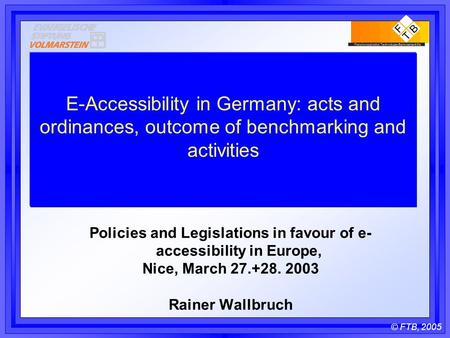 © FTB, 2005 E-Accessibility in Germany: acts and ordinances, outcome of benchmarking and activities Policies and Legislations in favour of e- accessibility.