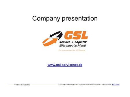 Company presentation Version 1.5/220312 www.gsl-servicenet.de GSL Gesellschaft für Service + Logistik in Mitteldeutschland mbH // Member of the KIS Group.