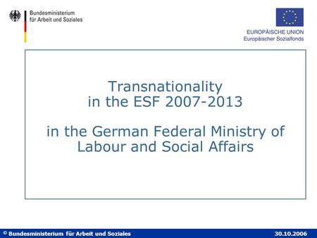 © Bundesministerium für Arbeit und Soziales 30.10.2006 Transnationality in the ESF 2007-2013 in the German Federal Ministry of Labour and Social Affairs.