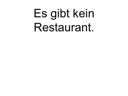 Es gibt kein Restaurant. There is no restaurant..