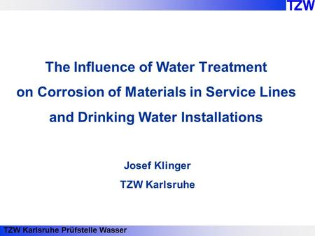 TZW Karlsruhe Prüfstelle Wasser The Influence of Water Treatment on Corrosion of Materials in Service Lines and Drinking Water Installations Josef Klinger.