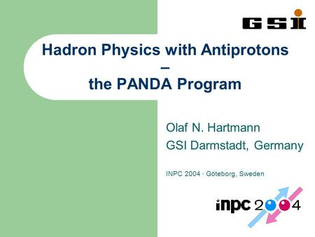 Hadron Physics with Antiprotons – the PANDA Program Olaf N. Hartmann GSI Darmstadt, Germany INPC 2004 · Göteborg, Sweden.