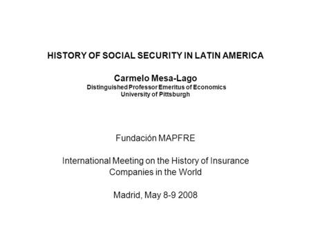 HISTORY OF SOCIAL SECURITY IN LATIN AMERICA Carmelo Mesa-Lago Distinguished Professor Emeritus of Economics University of Pittsburgh Fundación MAPFRE International.
