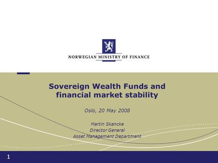 1 Sovereign Wealth Funds and financial market stability Oslo, 20 May 2008 Martin Skancke Director General Asset Management Department.