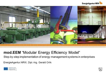 Mod.EEM Modular Energy Efficiency Model Step-by-step implementation of energy management systems in enterprises EnergieAgentur.NRW, Dipl.-Ing. Gerald Orlik.