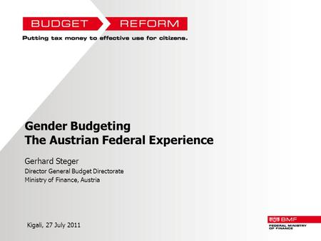 Gender Budgeting The Austrian Federal Experience Gerhard Steger Director General Budget Directorate Ministry of Finance, Austria Kigali, 27 July 2011.