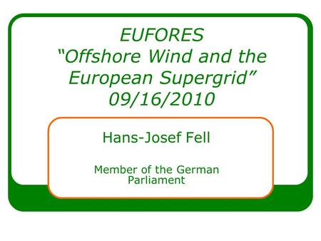EUFORES Offshore Wind and the European Supergrid 09/16/2010 Hans-Josef Fell Member of the German Parliament.