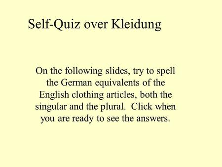 Self-Quiz over Kleidung On the following slides, try to spell the German equivalents of the English clothing articles, both the singular and the plural.
