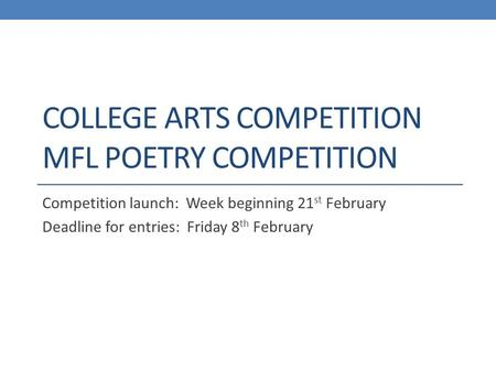 COLLEGE ARTS COMPETITION MFL POETRY COMPETITION Competition launch: Week beginning 21 st February Deadline for entries: Friday 8 th February.