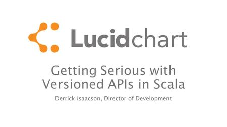 Getting Serious with Versioned APIs in Scala Derrick Isaacson, Director of Development.