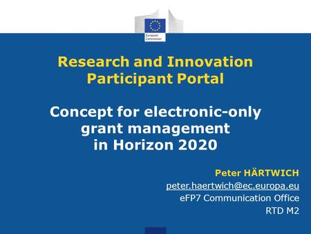 Research and Innovation Participant Portal Concept for electronic-only grant management in Horizon 2020 Peter HÄRTWICH peter.haertwich@ec.europa.eu.