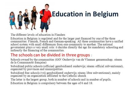 Education in Belgium The different levels of education in Flanders Education in Belgium is regulated and for the larger part financed by one of the three.
