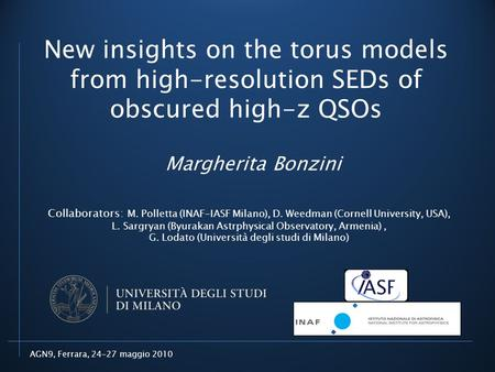 AGN9, Ferrara, 24-27 maggio 2010 New insights on the torus models from high-resolution SEDs of obscured high-z QSOs Margherita Bonzini Collaborators: M.