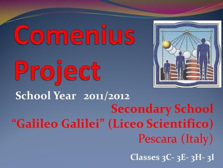 Secondary School Galileo Galilei (Liceo Scientifico) Pescara (Italy) School Year 2011/2012 Classes 3C- 3E- 3H- 3I.