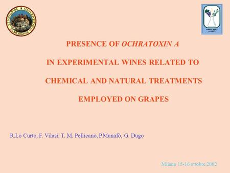 R.Lo Curto, F. Vilasi, T. M. Pellicanò, P.Munafò, G. Dugo PRESENCE OF OCHRATOXIN A IN EXPERIMENTAL WINES RELATED TO CHEMICAL AND NATURAL TREATMENTS EMPLOYED.