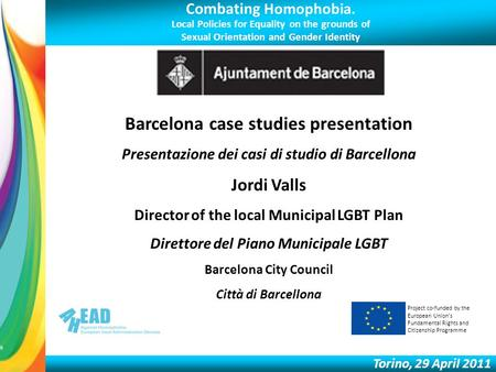 Combating Homophobia. Local Policies for Equality on the grounds of Sexual Orientation and Gender Identity Torino, 29 April 2011 Barcelona case studies.