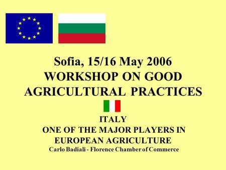 Sofia, 15/16 May 2006 WORKSHOP ON GOOD AGRICULTURAL PRACTICES ITALY ONE OF THE MAJOR PLAYERS IN EUROPEAN AGRICULTURE Carlo Badiali - Florence Chamber of.