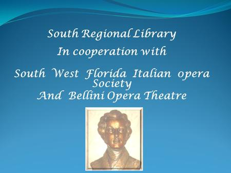 South Regional Library In cooperation with South West Florida Italian 0pera Society And Bellini Opera Theatre.