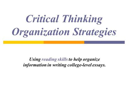 Critical Thinking Organization Strategies Using reading skills to help organize information in writing college-level essays.