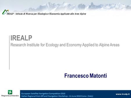 Www.irealp.it IREALP Research Institute for Ecology and Economy Applied to Alpine Areas Francesco Matonti European Satellite Navigation Competition 2010.