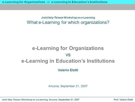 Prof. Valerio Eletti e-Learning for Organizations vs e-Learning in Educations Institutions Joint Italy-Taiwan Workshop on e-Learning, Ancona, September.