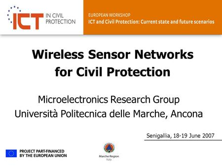Senigallia, 18-19 June 2007 Microelectronics Research Group Università Politecnica delle Marche, Ancona Wireless Sensor Networks for Civil Protection.